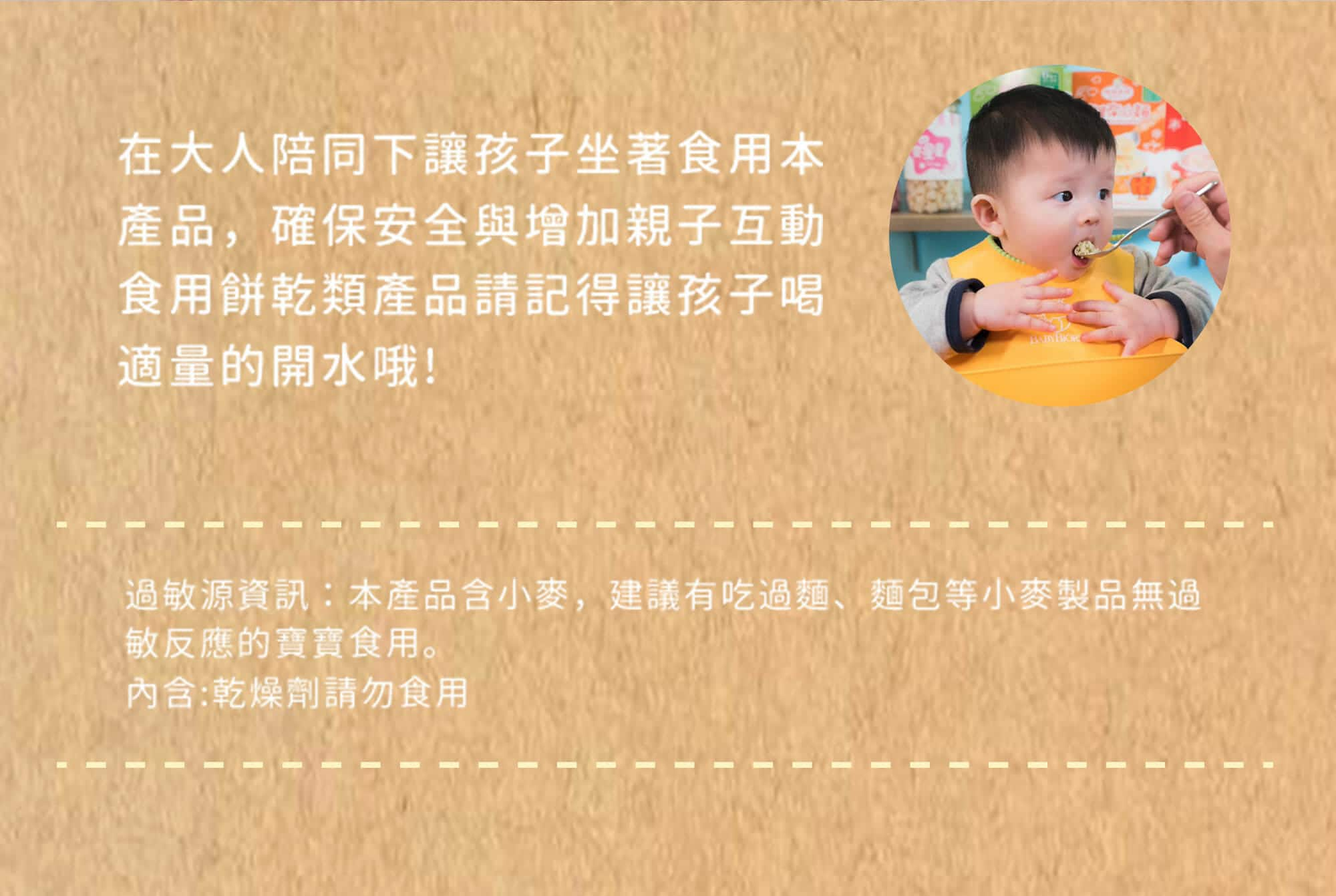 麥星星的食用建議,孩子要在大人的陪同下坐著食用,並搭配適量的白開水。麥星星的過敏源資訊,產品含有小麥,建議無過敏反應的孩子食用,包裝內的乾燥劑請勿食用。