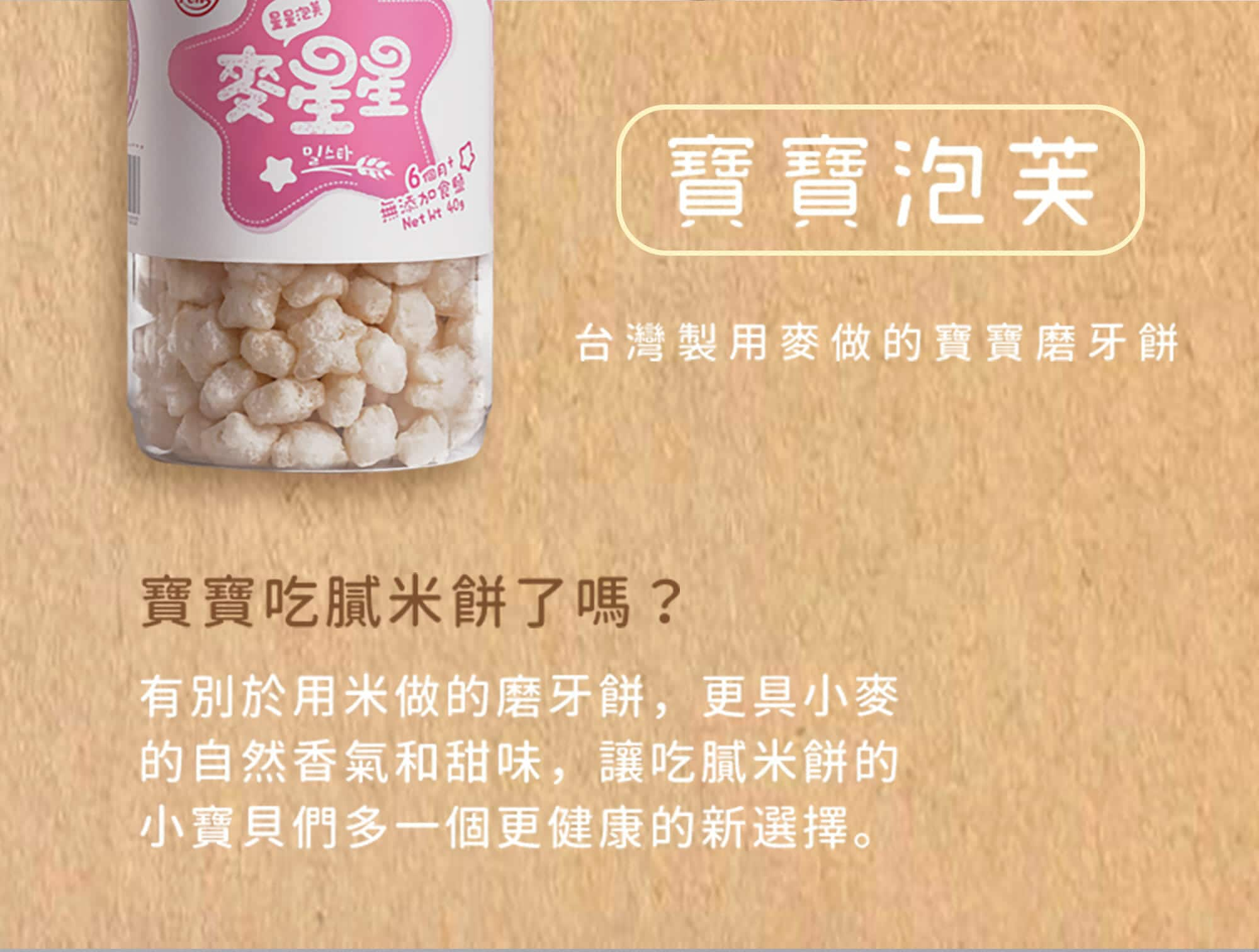 麥星星是台灣製造以小麥為原料的寶寶磨牙餅,和米做的米餅不同,更具備小麥的自然香氣與甜味。